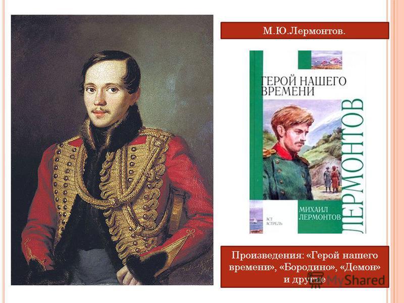 М.Ю.Лермонтов. Произведения: «Герой нашего времени», «Бородино», «Демон» и другие