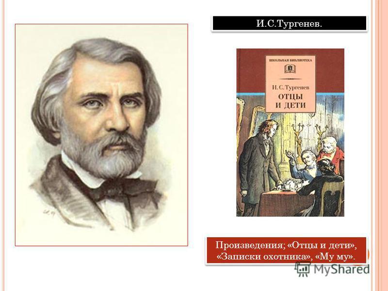 И.С.Тургенев. Произведения; «Отцы и дети», «Записки охотника», «Му му».