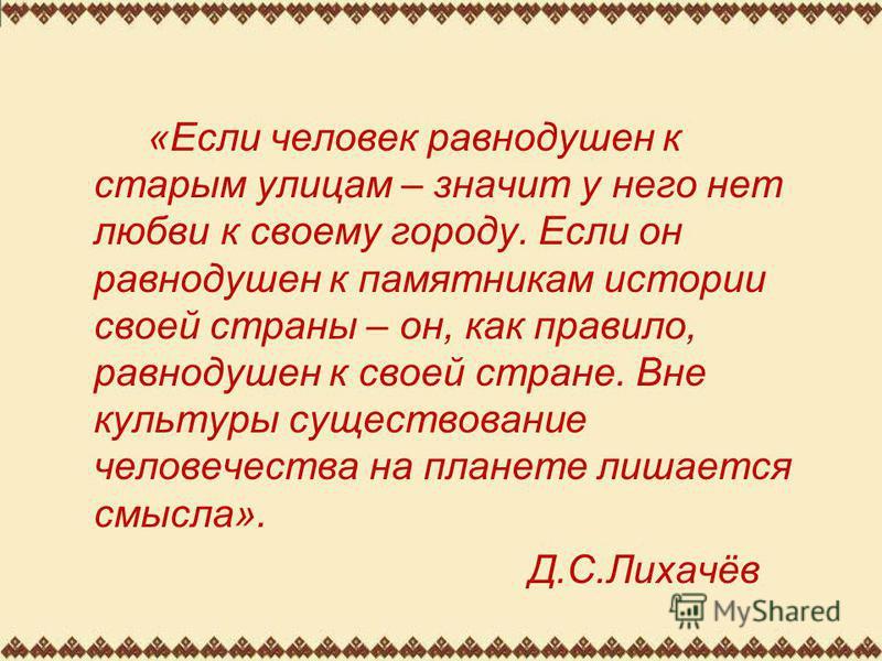 «Если человек равнодушен к старым улицам – значит у него нет любви к своему городу. Если он равнодушен к памятникам истории своей страны – он, как правило, равнодушен к своей стране. Вне культуры существование человечества на планете лишается смысла»