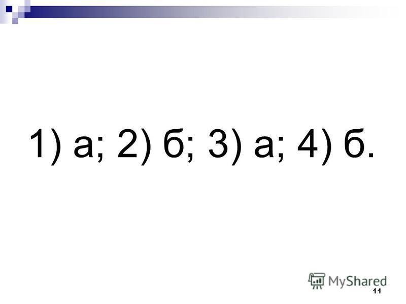 11 1) а; 2) б; 3) а; 4) б.