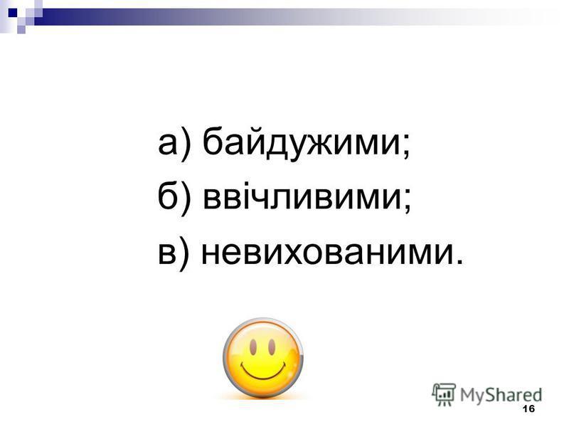 16 а) байдужими; б) ввічливими; в) невихованими.
