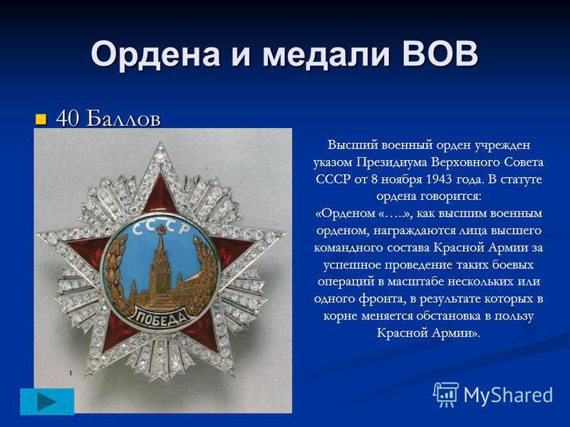Ордена и медали ВОВ 40 Баллов 40 Баллов Высший военный орден учрежден указом Президиума Верховного Совета СССР от 8 ноября 1943 года. В статуте ордена говорится: «Орденом «…..», как высшим военным орденом, награждаются лица высшего командного состава