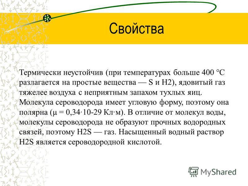 Свойства Термически неустойчив (при температурах больше 400 °C разлагается на простые вещества S и H2), ядовитый газ тяжелее воздуха с неприятным запахом тухлых яиц. Молекула сероводорода имеет угловую форму, поэтому она полярная (μ = 0,34·10-29 Кл·м
