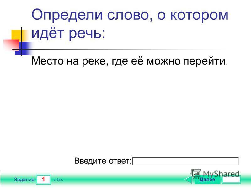 1 Задание Определи слово, о котором идёт речь: Далее 1 бал. Введите ответ: Место на реке, где её можно перейти.