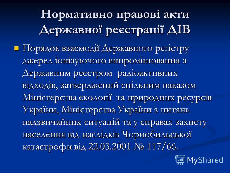 Нормативно правові акти Державної реєстрації ДІВ Порядок взаємодії Державного регістру джерел іонізуючого випромінювання з Державним реєстром радіоактивних відходів, затверджений спільним наказом Міністерства екології та природних ресурсів України, М