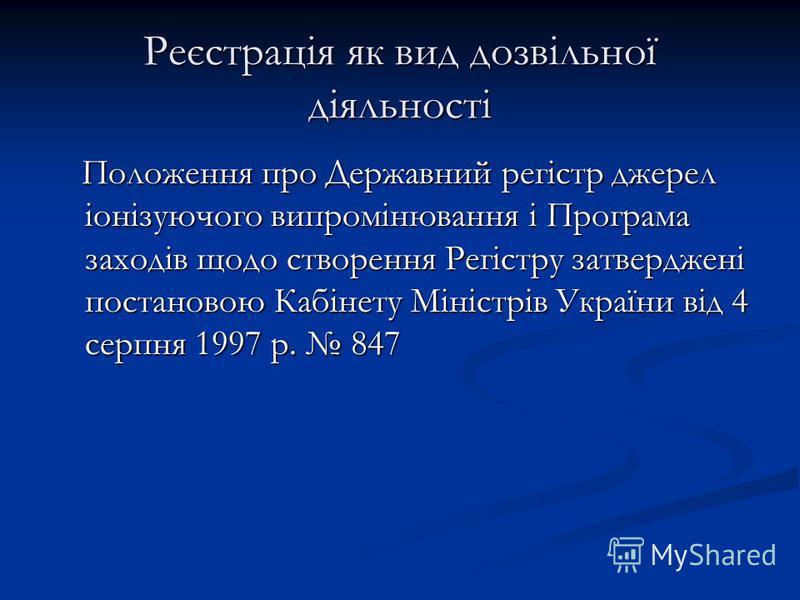 Реєстрація як вид дозвільної діяльності Положення про Державний регістр джерел іонізуючого випромінювання і Програма заходів щодо створення Регістру затверджені постановою Кабінету Міністрів України від 4 серпня 1997 р. 847 Положення про Державний ре