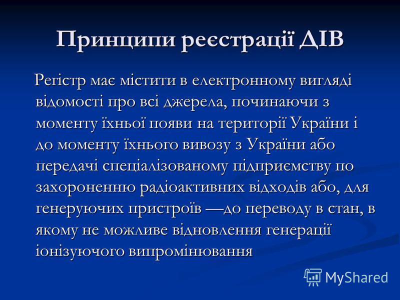Принципи реєстрації ДІВ Регістр має містити в електронному вигляді відомості про всі джерела, починаючи з моменту їхньої появи на території України і до моменту їхнього вивозу з України або передачі спеціалізованому підприємству по захороненню радіоа
