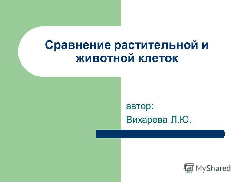 Сравнение растительной и животной клеток автор: Вихарева Л.Ю.