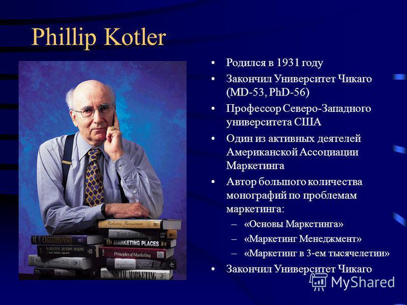 Phillip Kotler Родился в 1931 году Закончил Университет Чикаго (MD-53, PhD-56) Профессор Северо-Западного университета США Один из активных деятелей Американской Ассоциации Маркетинга Автор большого количества монографий по проблемам маркетинга: –«Ос