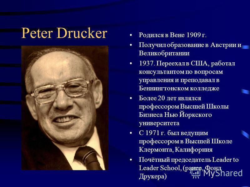 Peter Drucker Родился в Вене 1909 г. Получил образование в Австрии и Великобритании 1937. Переехал в США, работал консультантом по вопросам управления и преподавал в Беннингтонском колледже Более 20 лет являлся профессором Высшей Школы Бизнеса Нью Йо