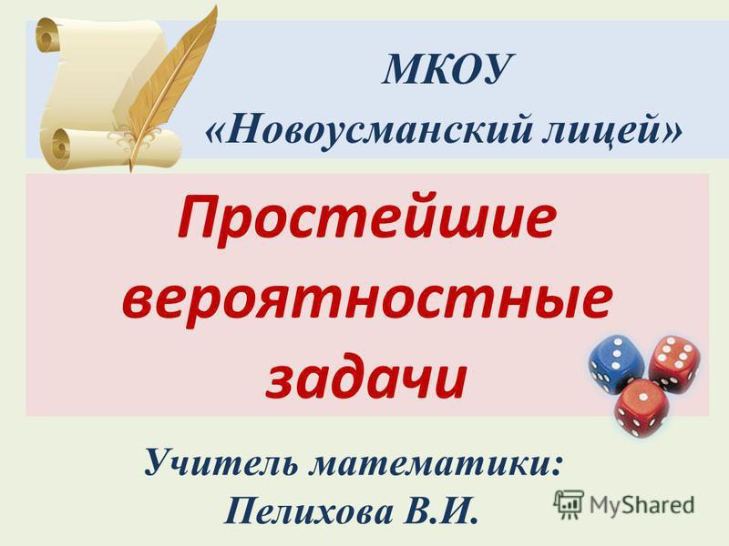 Учитель математики: Пелихова В.И. МКОУ «Новоусманский лицей» Простейшие вероятностные задачи