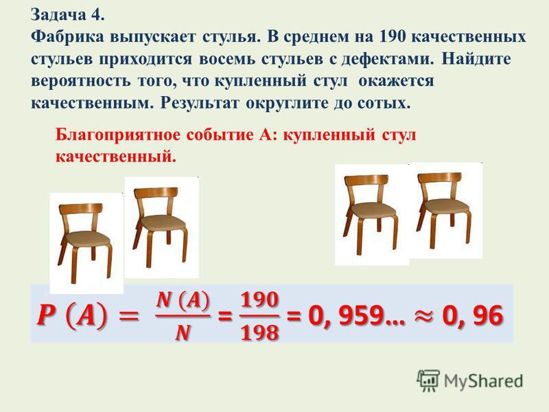 Задача 4. Фабрика выпускает стулья. В среднем на 190 качественных стульев приходится восемь стульев с дефектами. Найдите вероятность того, что купленный стул окажется качественным. Результат округлите до сотых. Благоприятное событие А: купленный стул