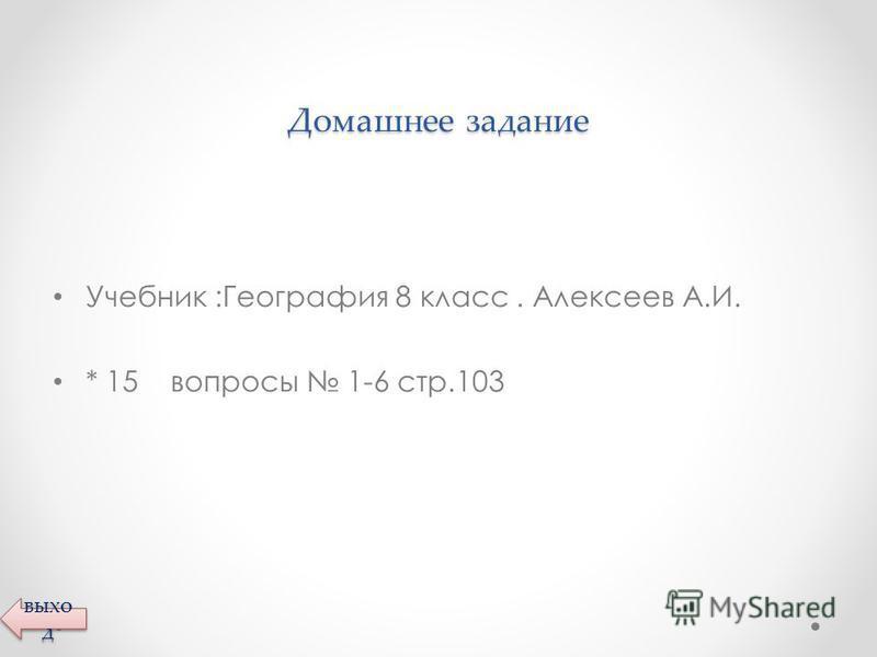 Домашнее задание Учебник :География 8 класс. Алексеев А.И. * 15 вопросы 1-6 стр.103 выхо д выхо д