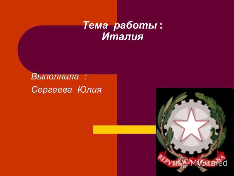 Тема работы : Италия Выполнила : Сергеева Юлия