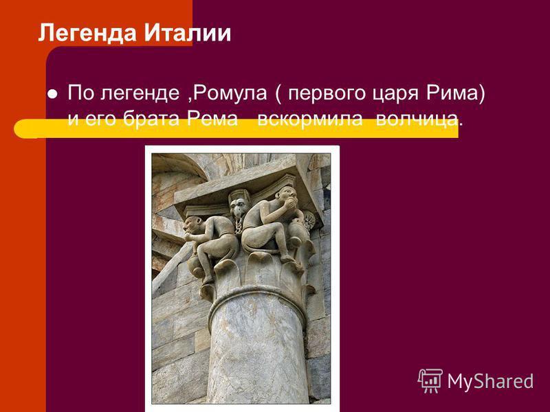 Легенда Италии По легенде,Ромула ( первого царя Рима) и его брата Рема вскормила волчица.