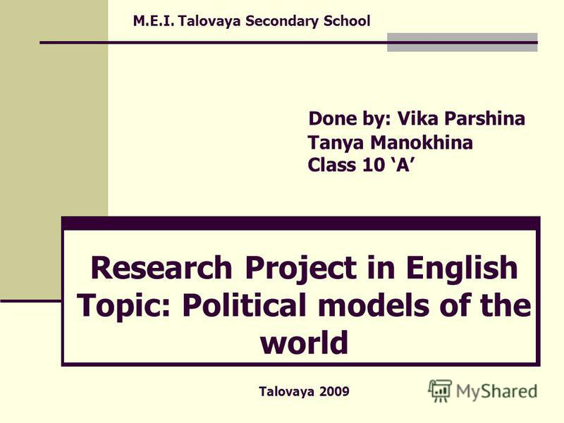 M.E.I. Talovaya Secondary School Done by: Vika Parshina Tanya Manokhina Class 10 A Research Project in English Topic: Political models of the world Talovaya 2009