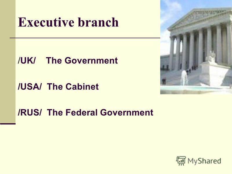 Executive branch /UK/ The Government /USA/ The Cabinet /RUS/ The Federal Government