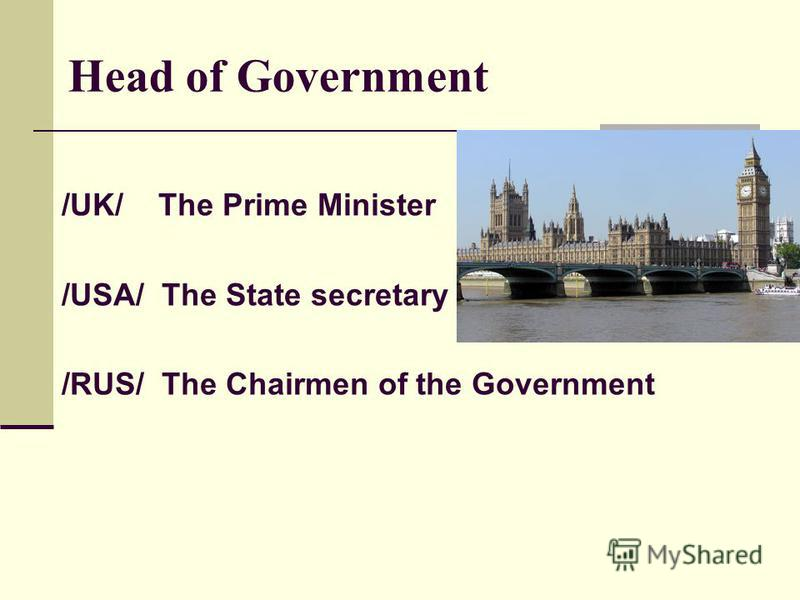 Head of Government /UK/ The Prime Minister /USA/ The State secretary /RUS/ The Chairmen of the Government