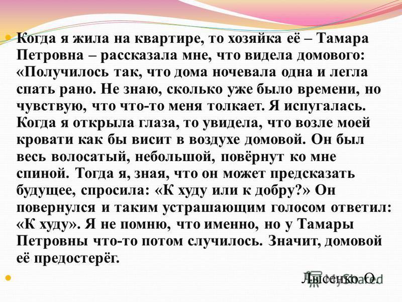 Когда я жила на квартире, то хозяйка её – Тамара Петровна – рассказала мне, что видела домового: «Получилось так, что дома ночевала одна и легла спать рано. Не знаю, сколько уже было времени, но чувствую, что что-то меня толкает. Я испугалась. Когда