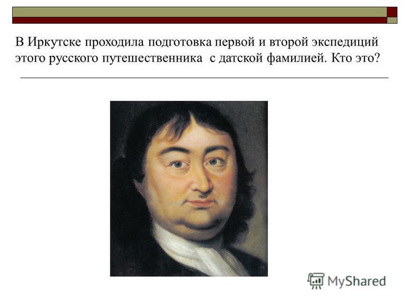 В Иркутске проходила подготовка первой и второй экспедиций этого русского путешественника с датской фамилией. Кто это?