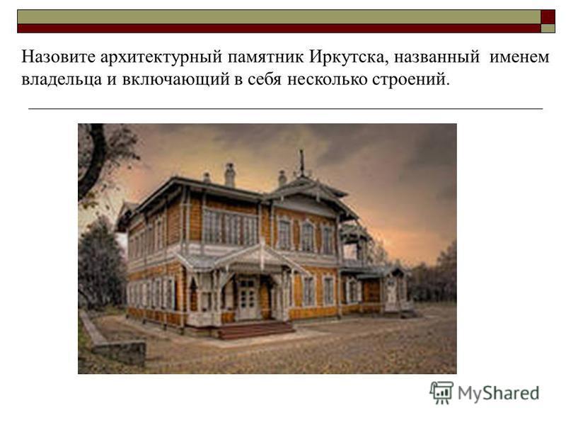 Назовите архитектурный памятник Иркутска, названный именем владельца и включающий в себя несколько строений.