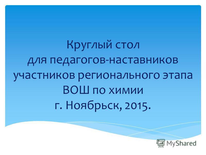 Круглый стол для педагогов-наставников участников регионального этапа ВОШ по химии г. Ноябрьск, 2015.
