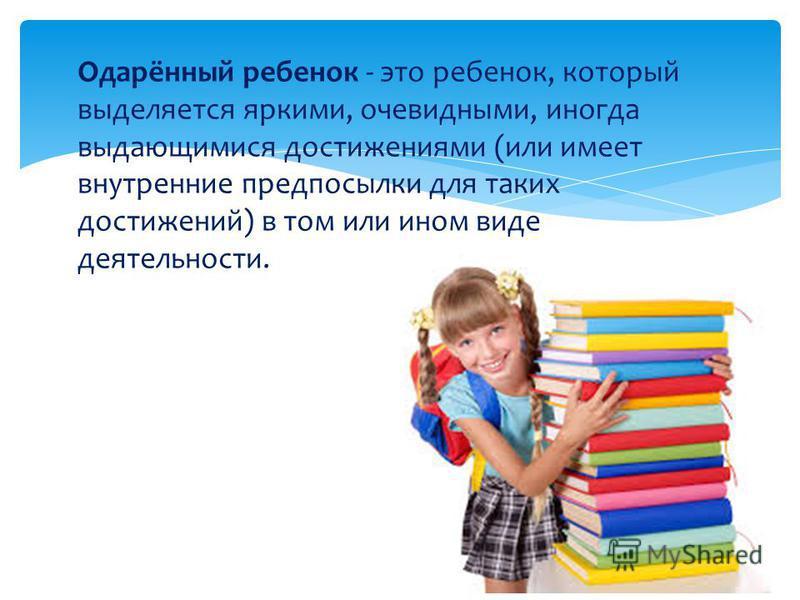 Одарённый ребенок - это ребенок, который выделяется яркими, очевидными, иногда выдающимися достижениями (или имеет внутренние предпосылки для таких достижений) в том или ином виде деятельности.