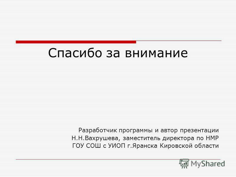 Спасибо за внимание Разработчик программы и автор презентации Н.Н.Вахрушева, заместитель директора по НМР ГОУ СОШ с УИОП г.Яранска Кировской области