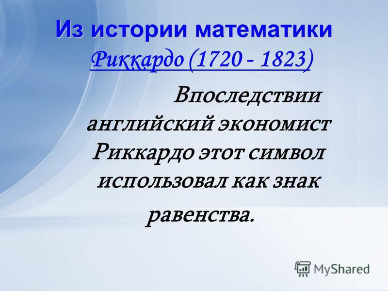 Из истории математики Риккардо (1720 - 1823) Впоследствии английский экономист Риккардо этот символ использовал как знак равенства.