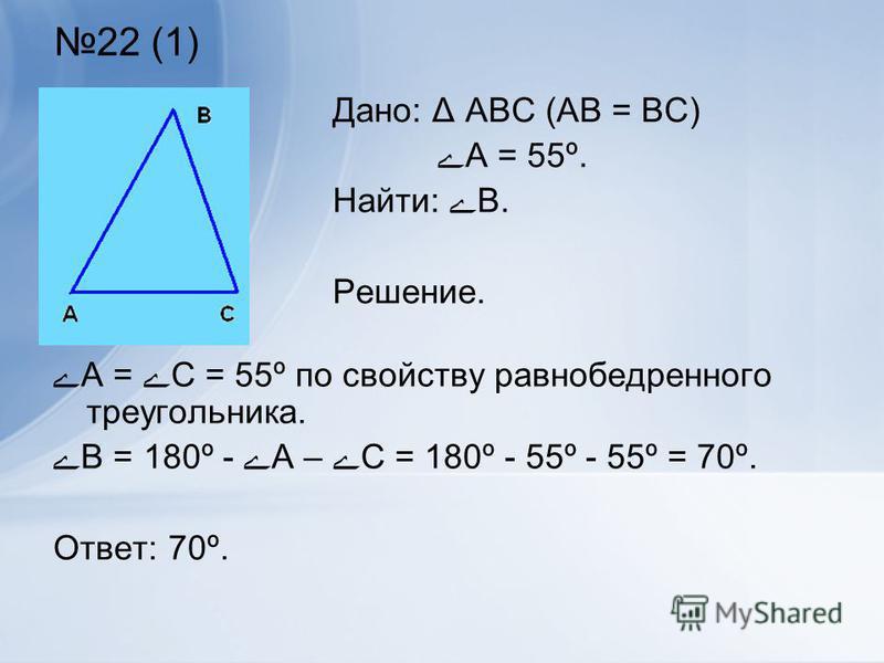 22 (1) ےА = ےС = 55º по свойству равнобедренного треугольника. ےВ = 180º - ےА – ےС = 180º - 55º - 55º = 70º. Ответ: 70º. Дано: Δ АВС (АВ = ВС) ےА = 55º. Найти: ےВ. Решение.