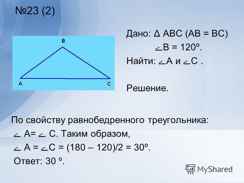 23 (2) По свойству равнобедренного треугольника: ے А= ے С. Таким образом, ے А = ےС = (180 – 120)/2 = 30º. Ответ: 30 º. Дано: Δ АВС (АВ = ВС) ےВ = 120º. Найти: ےА и ےС. Решение.