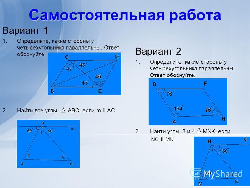 Самостоятельная работа Вариант 1 1.Определите, какие стороны у четырехугольника параллельны. Ответ обоснуйте. 2. Найти все углы ABC, если m II AC Вариант 2 1.Определите, какие стороны у четырехугольника параллельны. Ответ обоснуйте. 2. Найти углы 3 и