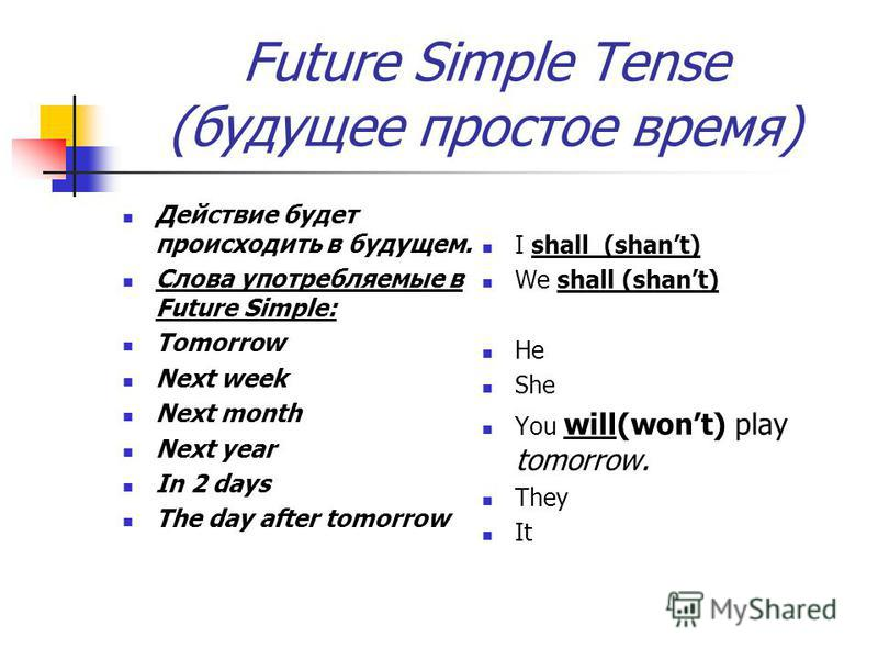 Future Simple Tense (будущее простое время) Действие будет происходить в будущем. Слова употребляемые в Future Simple: Tomorrow Next week Next month Next year In 2 days The day after tomorrow I shall (shant) We shall (shant) He She You will(wont) pla