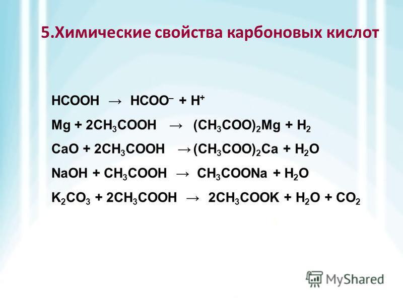 НСООН Mg + 2CH 3 COOH CaO + 2CH 3 COOH NaOH + CH 3 COOH K 2 CO 3 + 2CH 3 COOH 5. Химические свойства карбоновых кислот НСОО – + Н + (CH 3 COO) 2 Mg + H 2 (CH 3 COO) 2 Ca + H 2 O CH 3 COONa + H 2 O 2CH 3 COOK + H 2 O + CO 2