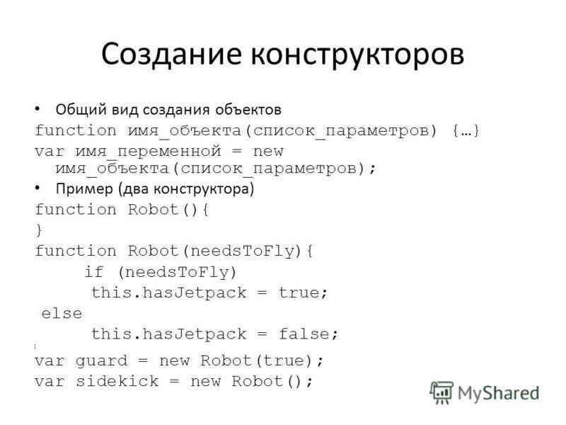 Создание конструкторов Общий вид создания объектов function имя_объекта(список_параметров) {…} var имя_переменной = new имя_объекта(список_параметров); Пример (два конструктора) function Robot(){ } function Robot(needsToFly){ if (needsToFly) this.has