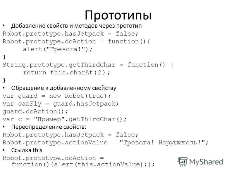 Прототипы Добавление свойств и методов через прототип Robot.prototype.hasJetpack = false; Robot.prototype.doAction = function(){ alert(