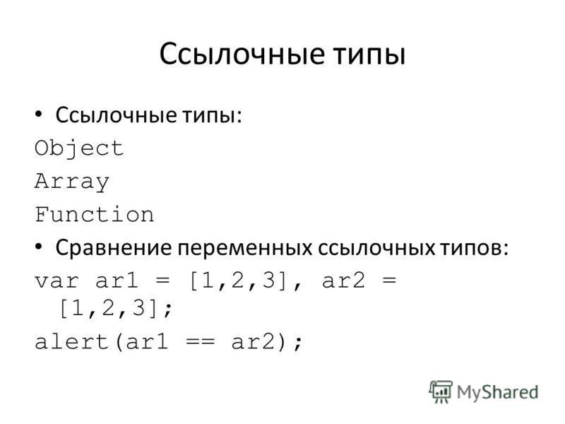 Ссылочные типы Ссылочные типы: Object Array Function Сравнение переменных ссылочных типов: var ar1 = [1,2,3], ar2 = [1,2,3]; alert(ar1 == ar2);