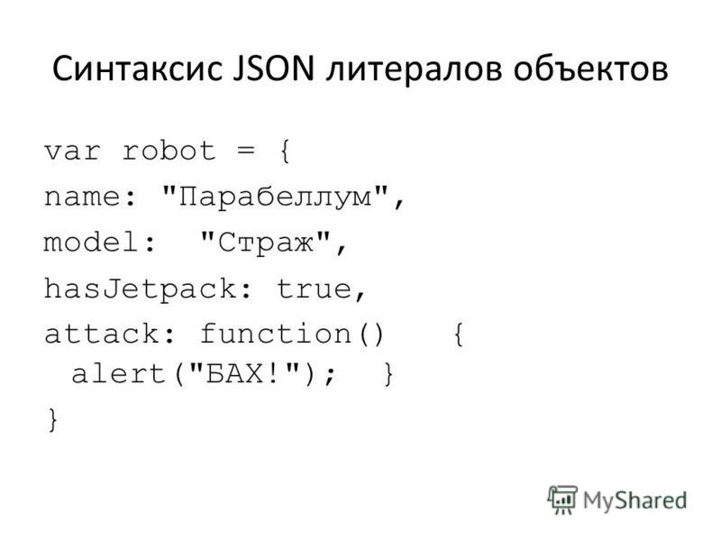 Синтаксис JSON литералов объектов var robot = { name: Парабеллум, model: Страж, hasJetpack: true, attack: function() { alert(БАХ!); } }