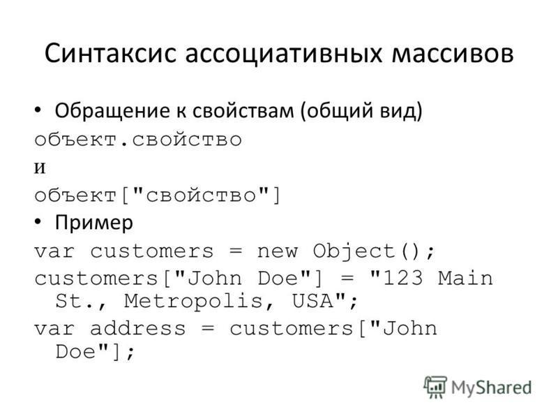 Синтаксис ассоциативных массивов Обращение к свойствам (общий вид) объект.свойство и объект[свойство] Пример var customers = new Object(); customers[John Doe] = 123 Main St., Metropolis, USA; var address = customers[John Doe];
