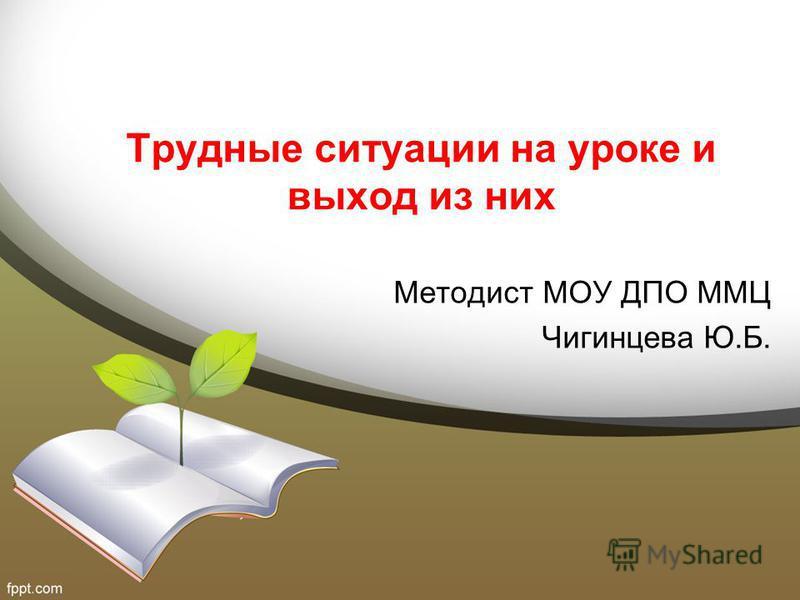 Трудные ситуации на уроке и выход из них Методист МОУ ДПО ММЦ Чигинцева Ю.Б.