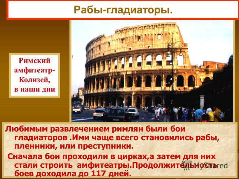 Любимым развлечением римлян были бои гладиаторов.Ими чаще всего становились рабы, пленники, или преступники. Сначала бои проходили в цирках,а затем для них стали строить амфитеатры.Продолжительность боев доходила до 117 дней. Римский амфитеатр- Колиз