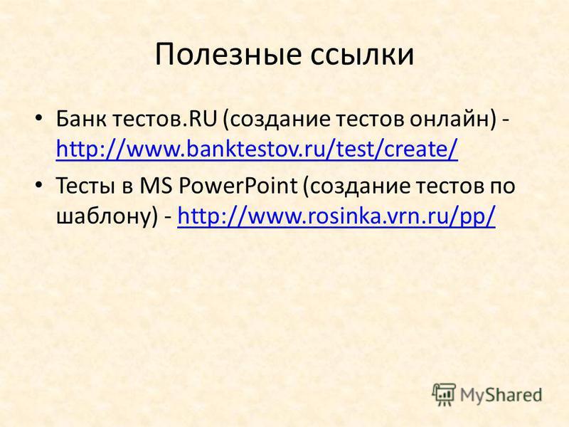 Полезные ссылки Банк тестов.RU (создание тестов онлайн) - http://www.banktestov.ru/test/create/ http://www.banktestov.ru/test/create/ Тесты в MS PowerPoint (создание тестов по шаблону) - http://www.rosinka.vrn.ru/pp/http://www.rosinka.vrn.ru/pp/