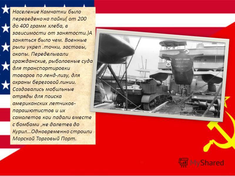 Население Камчатки было переведено на пайки( от 200 до 400 грамм хлеба, в зависимости от занятости.)А заняться было чем. Военные рыли укреп.точки, заставы, окопы. Переделывали гражданские, рыболовные суда для транспортировки товаров по ленд-лизу, для
