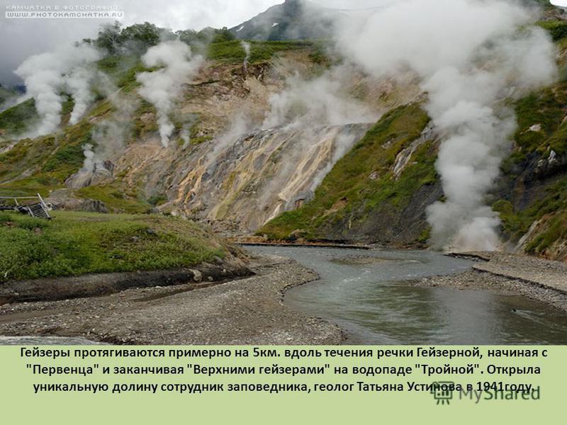 Гейзеры протягиваются примерно на 5 км. вдоль течения речки Гейзерной, начиная с Первенца и заканчивая Верхними гейзерами на водопаде Тройной. Открыла уникальную долину сотрудник заповедника, геолог Татьяна Устинова в 1941 году.