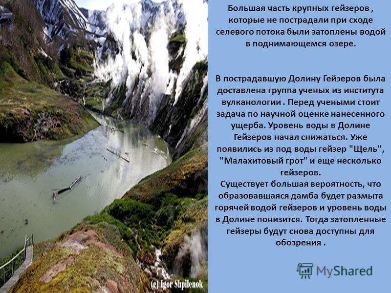 Большая часть крупных гейзеров, которые не пострадали при сходе селевого потока были затоплены водой в поднимающемся озере. В пострадавшую Долину Гейзеров была доставлена группа ученых из института вулканологии. Перед учеными стоит задача по научной