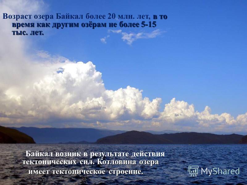 в то время как другим озёрам не более 5-15 тыс. лет. Возраст озера Байкал более 20 млн. лет, в то время как другим озёрам не более 5-15 тыс. лет. Котловина озера Байкал возник в результате действия тектонических сил. Котловина озера имеет тектоническ