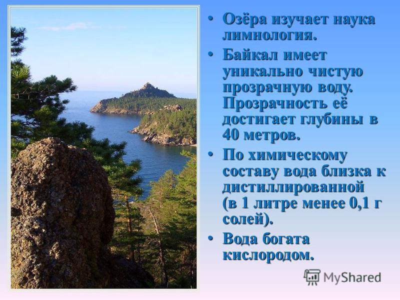 Озёра изучает наука лимнология. Озёра изучает наука лимнология. Байкал имеет уникально чистую прозрачную воду. Прозрачность её достигает глубины в 40 метров. Байкал имеет уникально чистую прозрачную воду. Прозрачность её достигает глубины в 40 метров