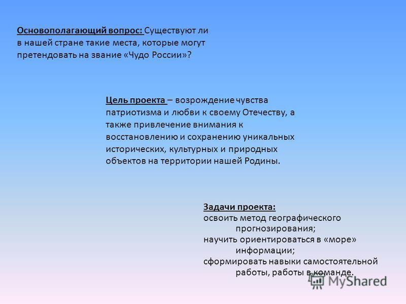 Основополагающий вопрос: Существуют ли в нашей стране такие места, которые могут претендовать на звание «Чудо России»? Цель проекта – возрождение чувства патриотизма и любви к своему Отечеству, а также привлечение внимания к восстановлению и сохранен