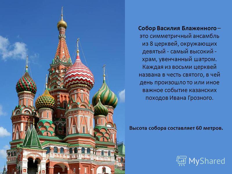 Собор Василия Блаженного – это симметричный ансамбль из 8 церквей, окружающих девятый - самый высокий - храм, увенчанный шатром. Каждая из восьми церквей названа в честь святого, в чей день произошло то или иное важное событие казанских походов Ивана