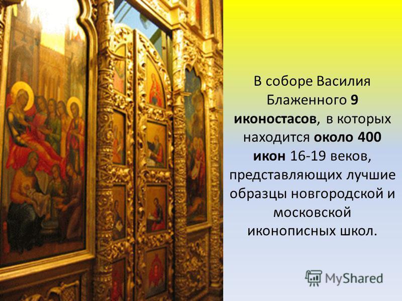 В соборе Василия Блаженного 9 иконостасов, в которых находится около 400 икон 16-19 веков, представляющих лучшие образцы новгородской и московской иконописных школ.